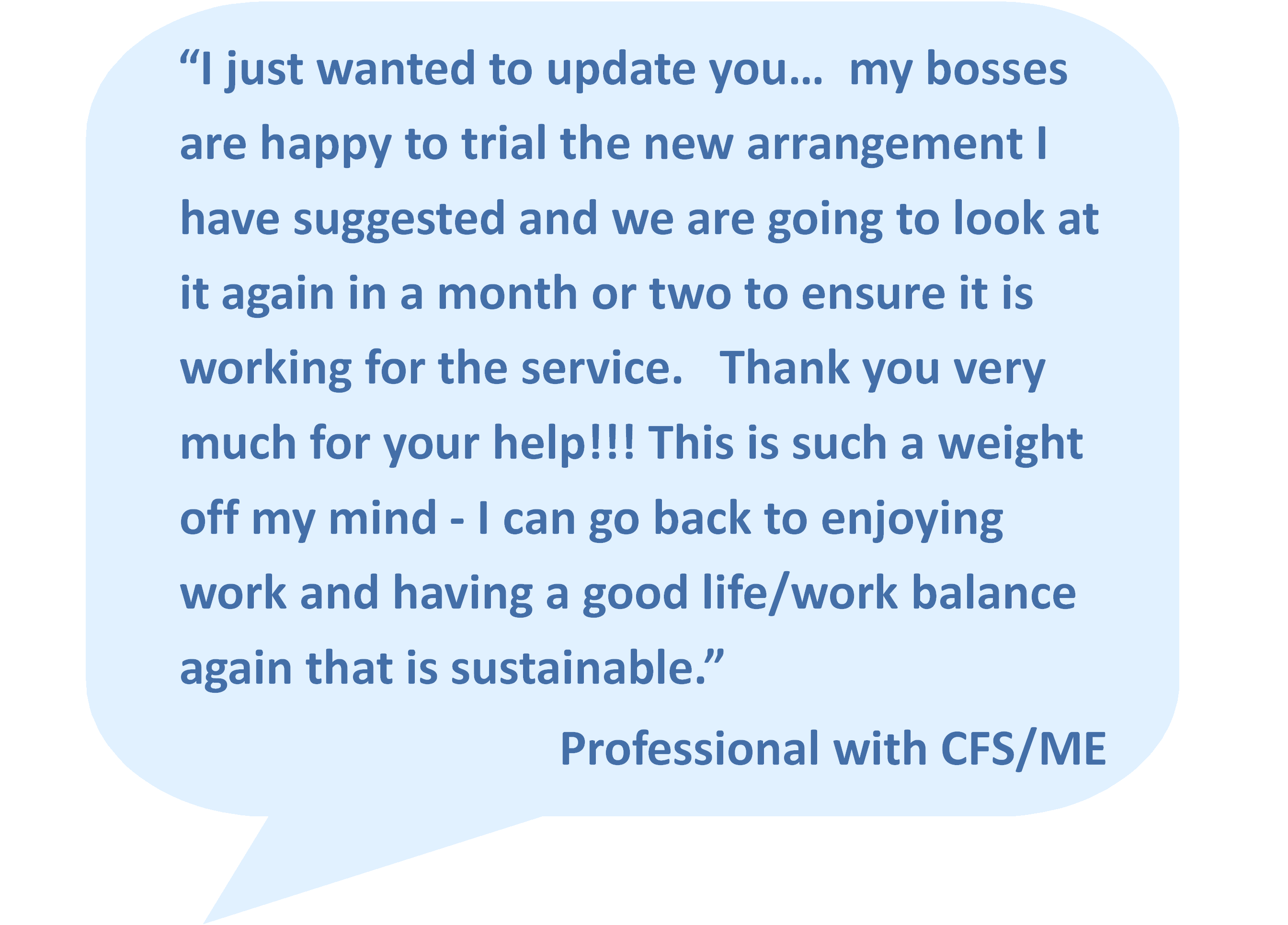 """I just wanted to update you… my bosses are happy to trial the new arrangement I have suggested and we are going to look at it again in a month or two to ensure it is working for the service. Thank you very much for your help!!! This is such a weight off my mind - I can go back to enjoying work and having a good life/work balance again that is sustainable.""  Professional with CFS/ME"